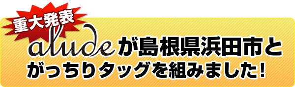 重大発表!aludeが島根県浜田市とがっちりタッグを組みました。