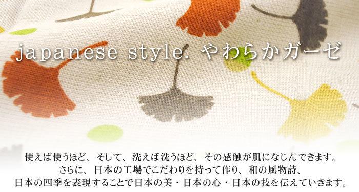 japanese style.やわらかガーゼ 使えば使うほど、そして、洗えば洗うほど、その感触が肌になじんできます。さらに、日本の工場でこだわりを持って作り、和の風物詩、日本の四季を表現することで日本の美・日本の心・日本の技を伝えていきます。