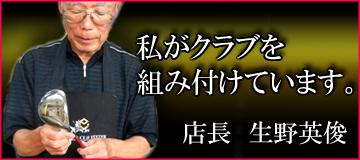 いらっしゃいませ!店長 生野英俊です。私がクラブを組み付けています。