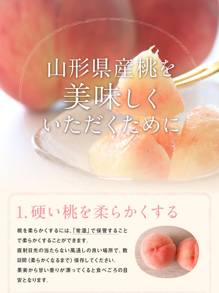山形県産桃を美味しくいただくために   1.硬い桃を柔らかくする 桃を柔らかくするには、「常温」で保管することで柔らかくすることができます。直射日光の当たらない風通しの良い場所で、数日間(柔らかくなるまで)保存してください。果実から甘い香りが漂ってくると食べごろの目安となります。