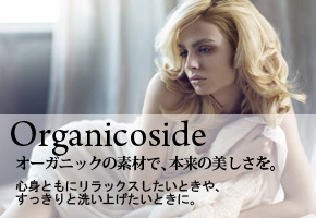 Organicoside:オーガニックの素材で、本来の美しさを。心身ともにリラックスしたいときや、すっきりと洗い上げたいときに。