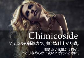 Chimicoside:ケミカルの補修力で、贅沢な仕上がり感。輝きたいお出かけ前や、しっとりなめらかに洗い上げたいときに。