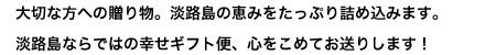 大切な方への贈り物。淡路島の恵みをたっぷり詰め込みます。淡路島ならではの幸せギフト便、心をこめてお送りします!