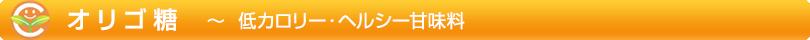 オリゴ糖 ~ 低カロリー・ヘルシー甘味料